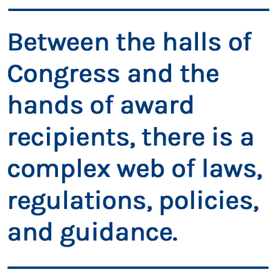 Between the halls of Congress and the hands of award recipients, there is a complex web of laws, regulations, policies, and guidance.
